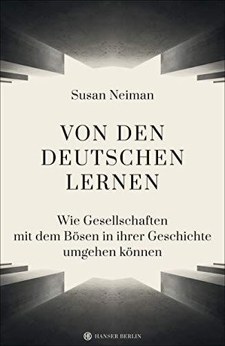 Von den Deutschen lernen. Wie Gesellschaften mit dem Bösen in ihrer Geschichte umgehen können