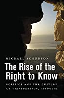 The Rise of the Right to Know: Politics and the Culture of Transparency, 1945–1975