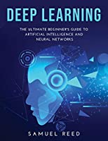 Deep Learning: The Ultimate Beginner's Guide to Artificial Intelligence and Neural Networks