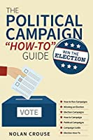 The Political Campaign How-to Guide: Win The Election