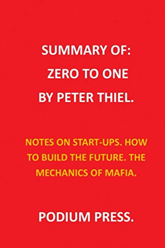 SUMMARY OF ZERO TO ONE BY PETER THIEL.: NOTES ON START-UPS. HOW TO BUILD THE FUTURE. THE MECHANICS OF MAFIA.