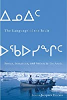 The Language of the Inuit: Syntax, Semantics, and Society in the Arctic (Mcgill-Queen's Native and Northern Series)