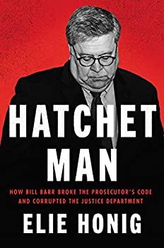 Hatchet Man  How Bill Barr Broke the Prosecutor s Code and Corrupted the Justice Department