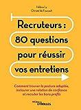 Recruteurs - 80 questions pour réussir vos entretiens: Comment trouver la posture adaptée, instaurer une relation de confiance et recruter les bons profils