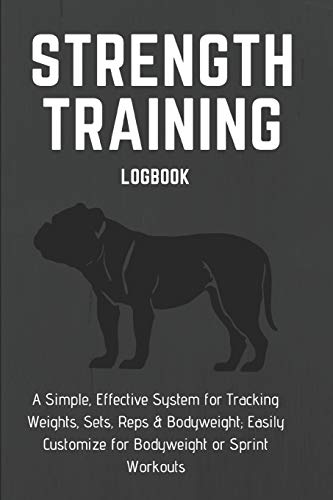 STRENGTH TRAINING LOGBOOK A Simple, Effective System for Tracking Weights, Sets, Reps & Bodyweight; Easily Customize for Bodyweight or Sprint ... Training, Body Weight or Intervals: 6