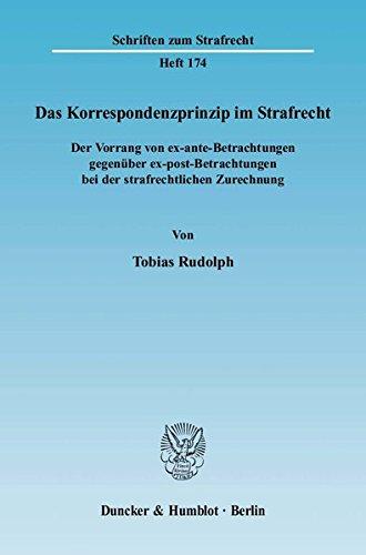 Das Korrespondenzprinzip im Strafrecht.: Der Vorrang von ex-ante-Betrachtungen gegenüber ex-post-Betrachtungen bei der strafrechtlichen Zurechnung. (Schriften zum Strafrecht, Band 174)