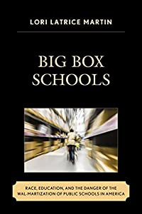 Big Box Schools: Race, Education, and the Danger of the Wal-Martization of Public Schools in America (Race and Education in the Twenty-First Century)