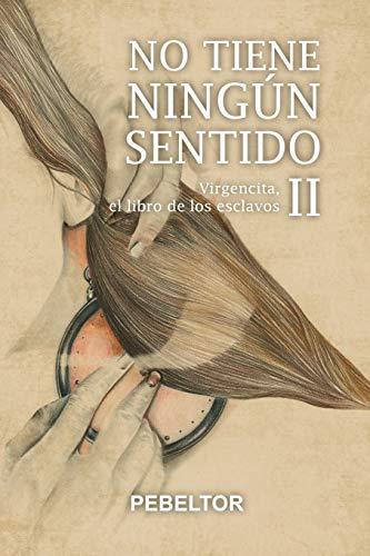 No tiene ningún sentido: Virgencita, el libro de los esclavos (Spanish Edition)