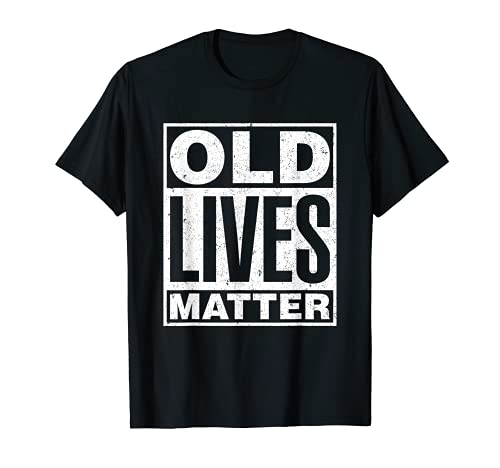 Old Lives Matter Funny Birthday Gift Shirt For Men, Women T-Shirt