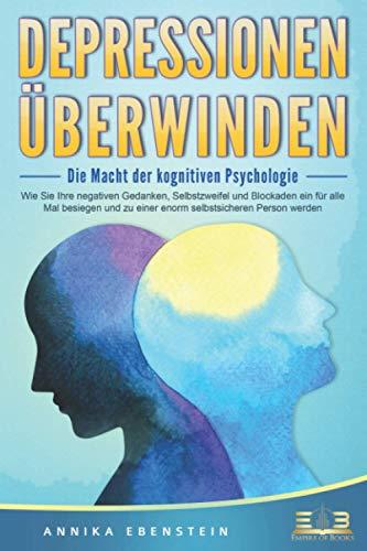 DEPRESSIONEN ÜBERWINDEN - Die Macht der kognitiven Psychologie: Wie Sie Ihre Selbstzweifel und negativen Gedanken ein für alle Mal besiegen und zu einer enorm selbstsicheren Person werden