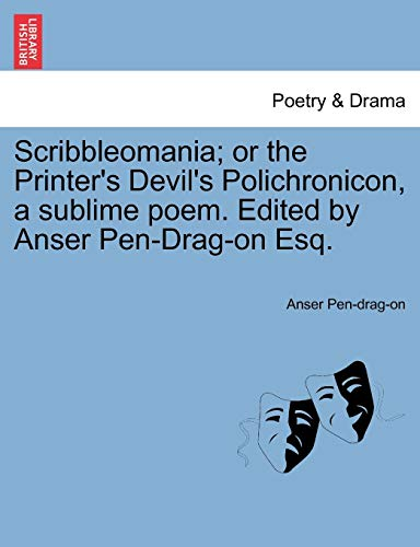 Scribbleomania; Or the Printer's Devil's Polichronicon, a Sublime Poem. Edited by Anser Pen-Drag-On Esq.