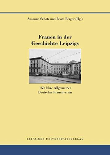 Frauen in der Geschichte Leipzigs: 150 Jahre Allgemeiner Deutscher Frauenverein (Quellen und Forschungen zur Geschichte der Stadt Leipzig)