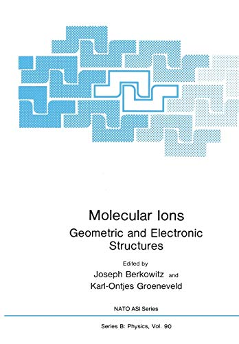 Molecular Ions: Geometric And Electronic Structures (Nato ASI Subseries B: (91), Band 91)