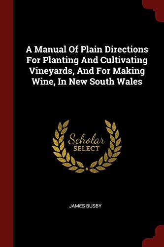 A Manual of Plain Directions for Planting and Cultivating Vineyards, and for Making Wine, in New South Wales