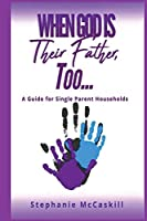 When God is their Father, Too...A Guide for the Single-Parent Household