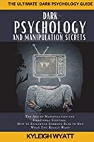 Dark Psychology and Manipulation Secrets: The Art of Manipulation and Emotional Control. How to Influence Someone Else to Get What You Really Want