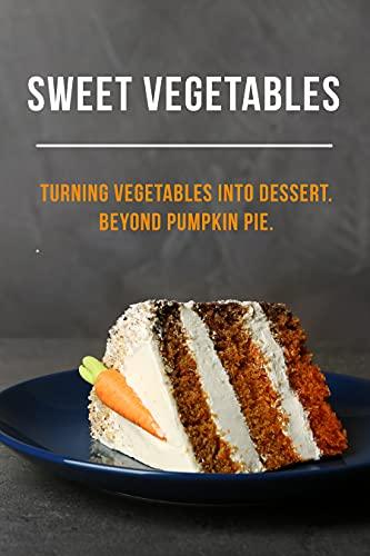 Sweet Vegetables: Turning Vegetables into Dessert. Beyond Pumpkin Pie. by [Miranda Mason]