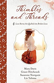 Thimbles and Threads: 4 Love Stories Are Quilted into Broken Lives by [Mary Davis, Grace Hitchcock, Suzanne Norquist, Liz Tolsma]