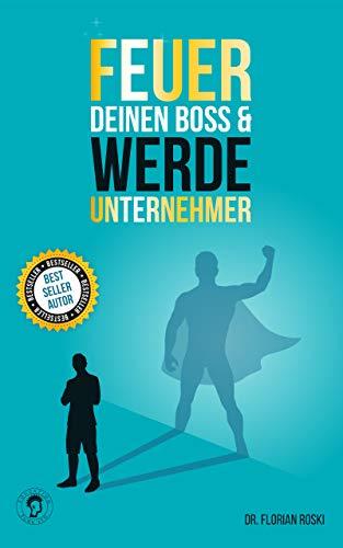 Feuer Deinen Boss & Werde Unternehmer: Für Deinen Erfolg als Gründer & Selbständiger!