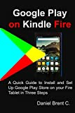 Google Play on Kindle Fire: A Quick Guide to Install and Set Up Google Play Store on your Fire Tablet in Three Steps
