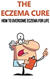 The Eczema Cure: How to Overcome Eczema for Life: eczema, eczema free, eczema cure, eczema treatment, eczema diet, eczema solution, clear skin, eczema ... how to cure eczema) (English Edition)