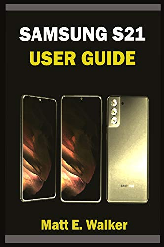 SAMSUNG S21 USER GUIDE: Complete Step By Step Manual With Tips And Tricks For Beginners And Seniors To Master The New Samsung Galaxy S21, S21 Plus & S21 Ultra