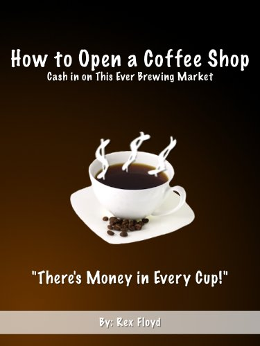 How to Open a Coffee Shop - Cash in on This Ever Brewing Market! **Exclusive** (English Edition)