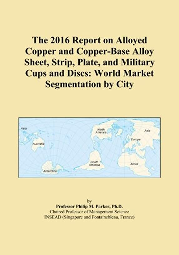 パトロン爆発する湿度The 2016 Report on Alloyed Copper and Copper-Base Alloy Sheet, Strip, Plate, and Military Cups and Discs: World Market Segmentation by City