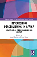 Researching Peacebuilding in Africa: Reflections on Theory, Fieldwork and Context (Routledge Studies in Peace, Conflict and Security in Africa)