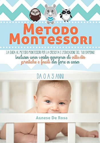 Metodo Montessori: La guida al Metodo Montessori per la crescita e l'educazione del tuo bambino da 0 a 3 anni. Inclusa una vasta gamma di attività pratiche e facili da fare a casa