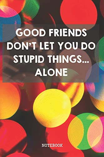 Good Friends Don't Let You Do Stupid Things... Alone: Funny Best Friend BFF And Bestie Planner / Organizer / Lined Notebook (6' x 9')
