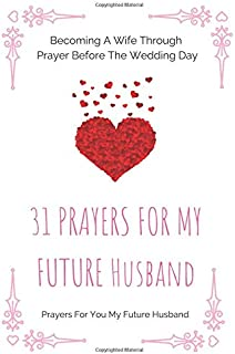 31 Prayers For My Future Husband: Becoming A Wife Through Prayer Before The Wedding Day