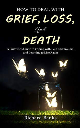 How to Deal with Grief, Loss, and Death: A Survivor's Guide to Coping with Pain and Trauma, and Learning to Live Again