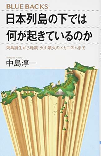 日本列島の下では何が起きているのか 列島誕生から地震・火山噴火のメカニズムまで (ブルーバックス)