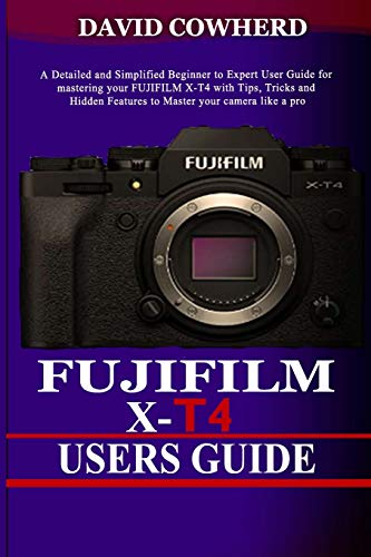 Fujifilm X-T4 Users Guide: A Detailed and Simplified Beginner to Expert User Guide for mastering your FUJIFILM X-T4 with Tips, Tricks and Hidden Features to Master your camera like a pro