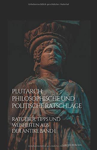 Plutarch: Philosophische und politische Ratschläge: Ratgeber, Tipps und Weisheiten aus der Antike Band I.
