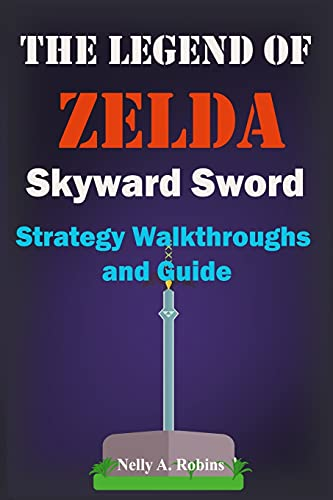 The Legend of Zelda Skyward Sword Strategy Walkthroughs and Guide: The Complete Step By Step Walkthrough to Become a Pro Player in the New the Legend of Zelda Skyworld Sword
