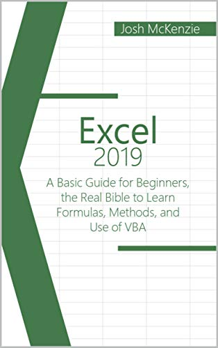 Excel 2019: A Basic Guide for Beginners, the Real Bible to Learn Formulas, Methods and Use of VBA