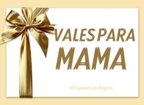 50 Cupones de Regalo: Vales para Mama: Regalo Original para Mujer Que Lo Tiene Todo