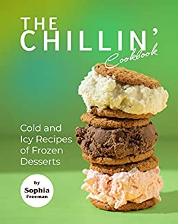 The Chillin' Cookbook: Cold and Icy Recipes of Frozen Desserts by [Sophia Freeman]