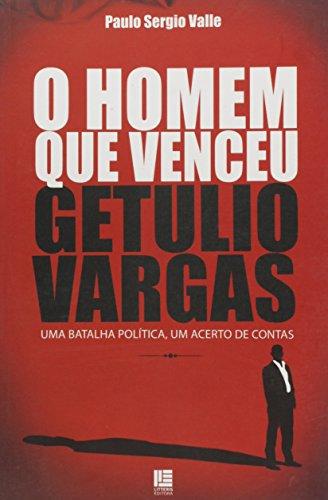 O Homem Que Venceu Getulio Vargas - Uma Batalha Política Um Acerto de Contas