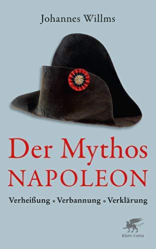 Der Mythos Napoleon: Verheißung - Verbannung - Verklärung