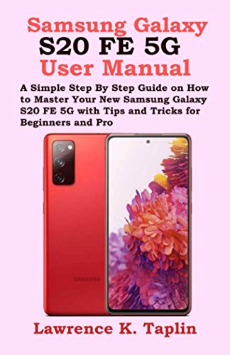 Samsung Galaxy S20 FE 5G User Manual: A Simple Step By Step Guide on How to Master Your New Samsung Galaxy S20 FE 5G with Tips and Tricks for Beginners and Pro