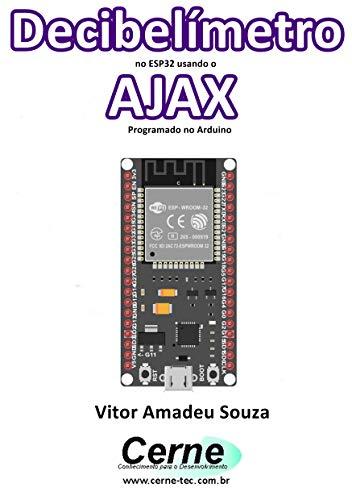 Decibelímetro no ESP32 usando o AJAX Programado no Arduino (Portuguese Edition)
