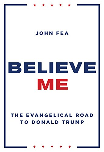 Believe Me: The Evangelical Road to Donald Trump by [John Fea]
