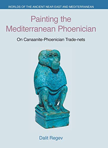 Painting the Mediterranean Phoenician: On Canaanite-Phoenician Trade-Nets (Worlds of the Ancient Near East and Mediterranean)