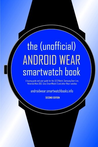 The (Unofficial) Android Wear Smartwatch Book - Second Edition: A Buying Guide and User Guide for the Lg G Watch, Samsung Gear Live, Motorola Moto 360