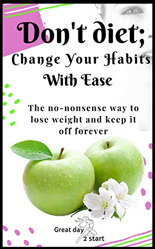 Don't Diet, Change Your Habits With Ease: Lose Weight, Boost...