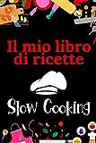 Il mio libro di ricette : Slow cooking: Libro di ricette da scrivere - Il mio ricettario personalizzato dove puoi scrivere 100 ricette