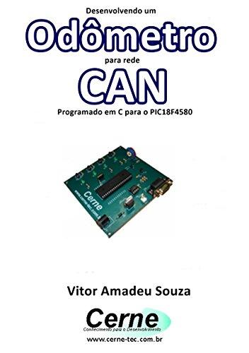 Desenvolvendo um Odômetro para rede CAN Programado em C para o PIC18F4580 (Portuguese Edition)